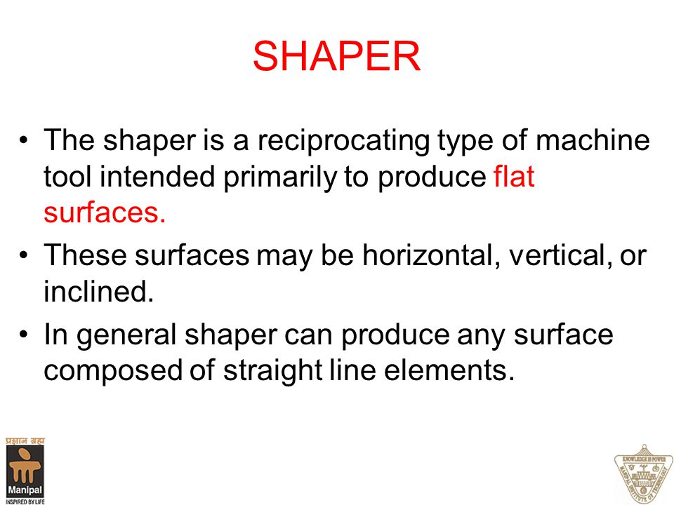 SHAPER The shaper is a reciprocating type of machine tool intended primarily to produce flat surfaces.