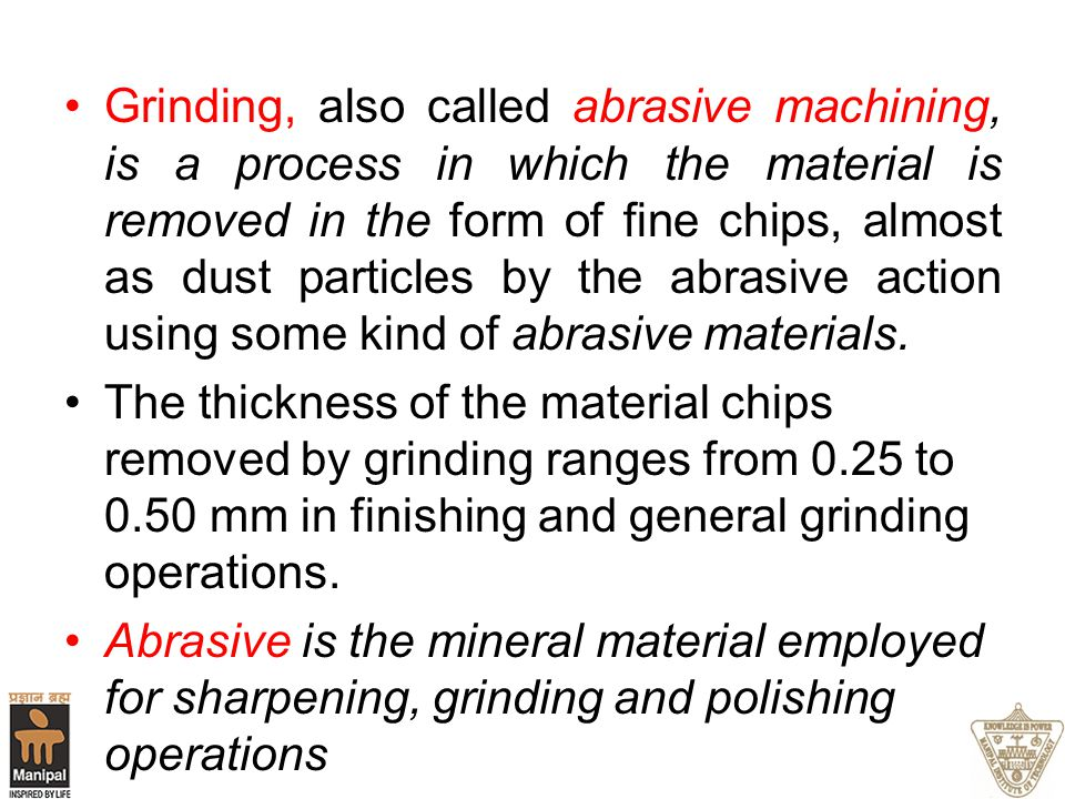Grinding, also called abrasive machining, is a process in which the material is removed in the form of fine chips, almost as dust particles by the abrasive action using some kind of abrasive materials.