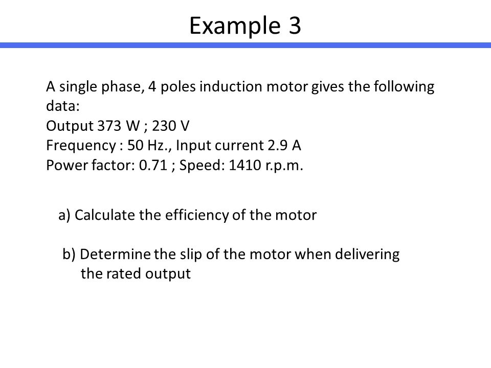 Example 3 A single phase, 4 poles induction motor gives the following data: Output 373 W ; 230 V. Frequency : 50 Hz., Input current 2.9 A.