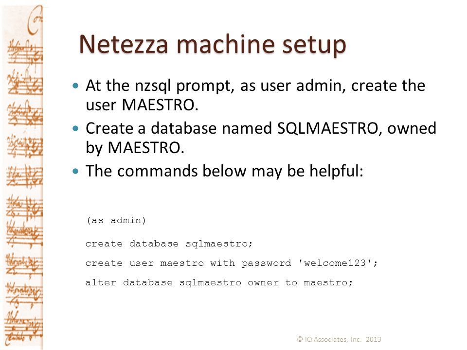 Netezza machine setup At the nzsql prompt, as user admin, create the user MAESTRO. Create a database named SQLMAESTRO, owned by MAESTRO.