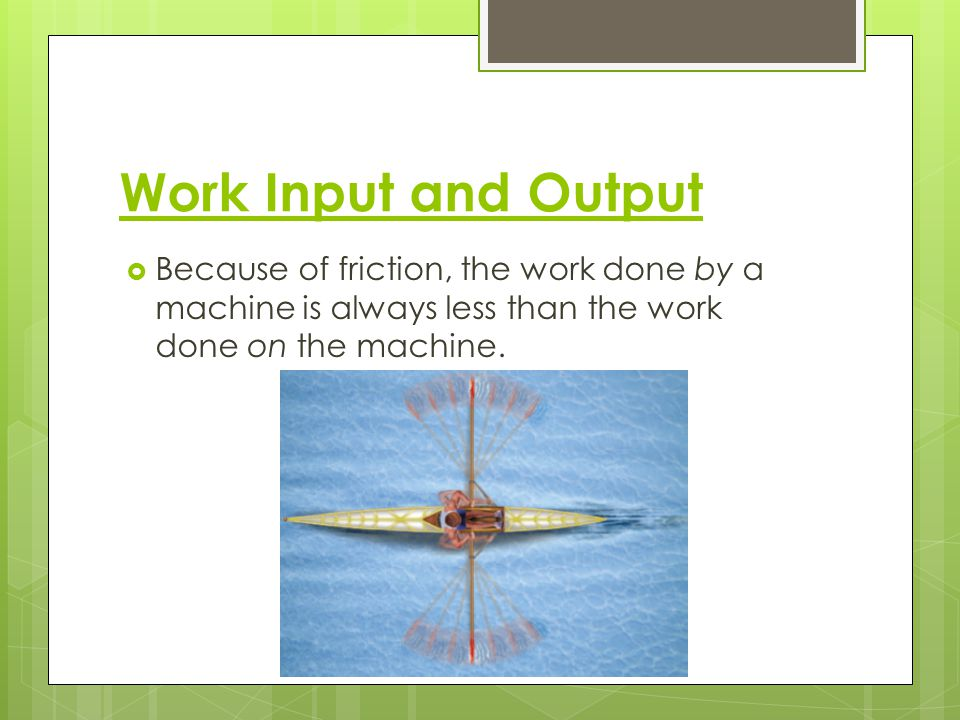 Work Input and Output Because of friction, the work done by a machine is always less than the work done on the machine.