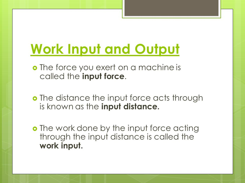 Work Input and Output The force you exert on a machine is called the input force.