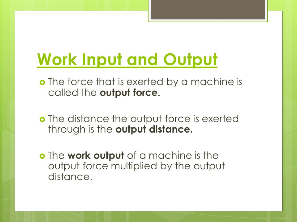 Work Input and Output The force that is exerted by a machine is called the output force.
