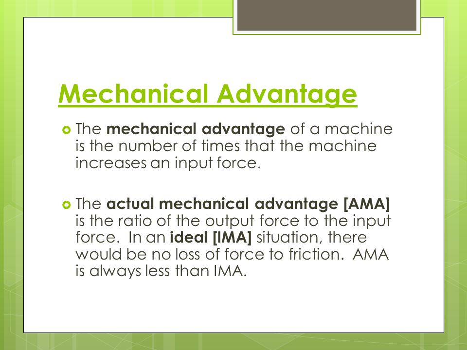 Mechanical Advantage The mechanical advantage of a machine is the number of times that the machine increases an input force.