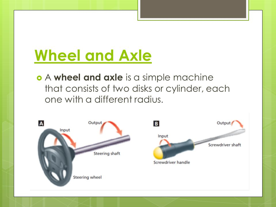 Wheel and Axle A wheel and axle is a simple machine that consists of two disks or cylinder, each one with a different radius.