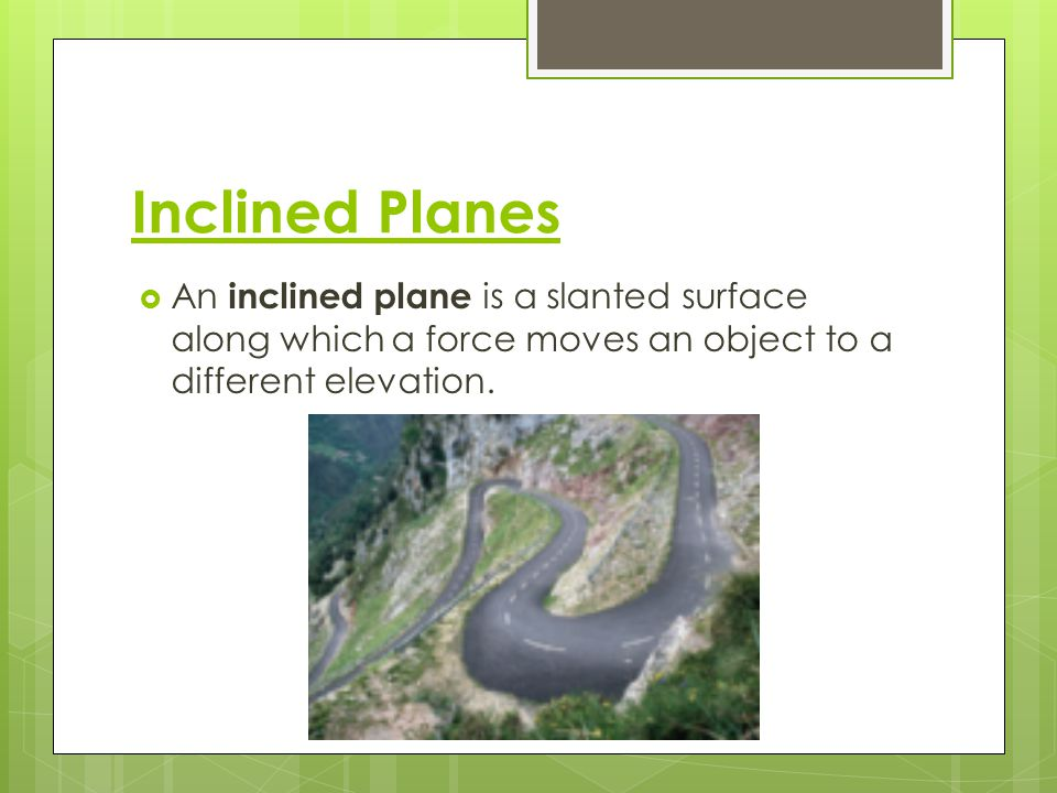 Inclined Planes An inclined plane is a slanted surface along which a force moves an object to a different elevation.