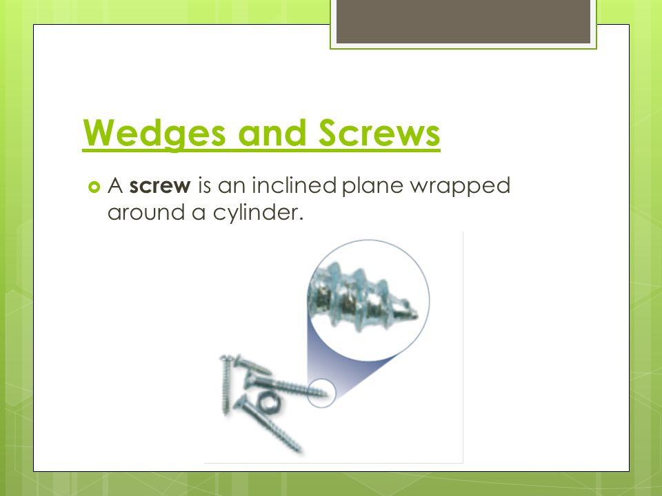 Wedges and Screws A screw is an inclined plane wrapped around a cylinder.
