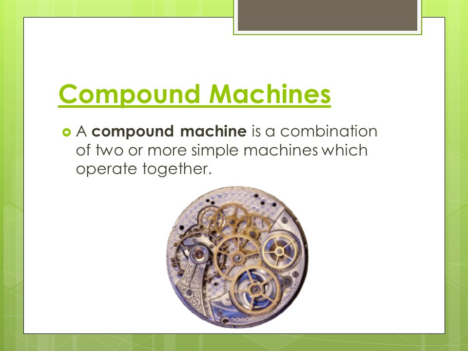 Compound Machines A compound machine is a combination of two or more simple machines which operate together.