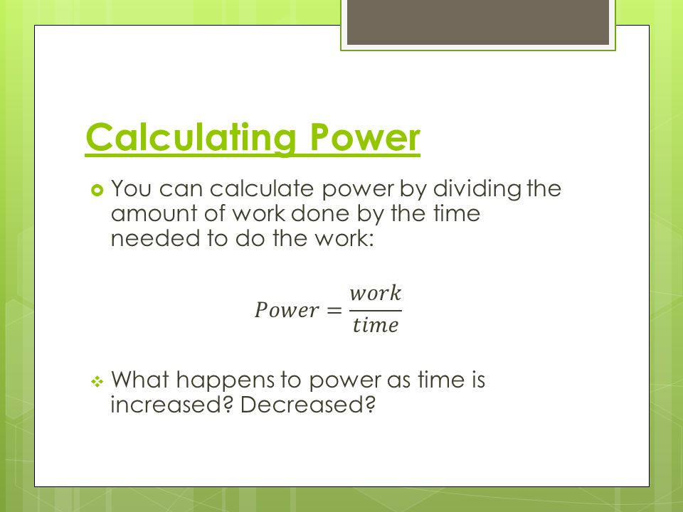 Calculating Power You can calculate power by dividing the amount of work done by the time needed to do the work: