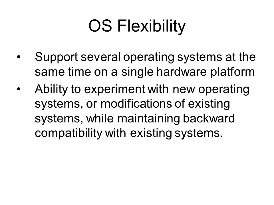 OS Flexibility Support several operating systems at the same time on a single hardware platform.