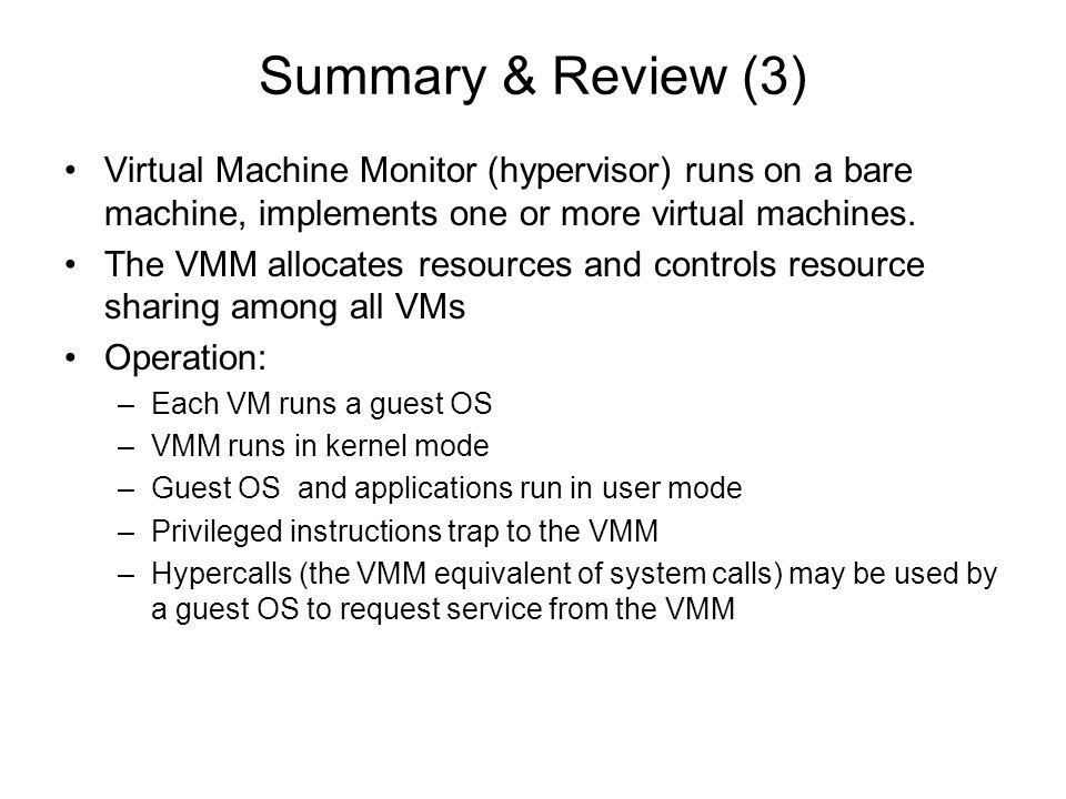Summary & Review (3) Virtual Machine Monitor (hypervisor) runs on a bare machine, implements one or more virtual machines.