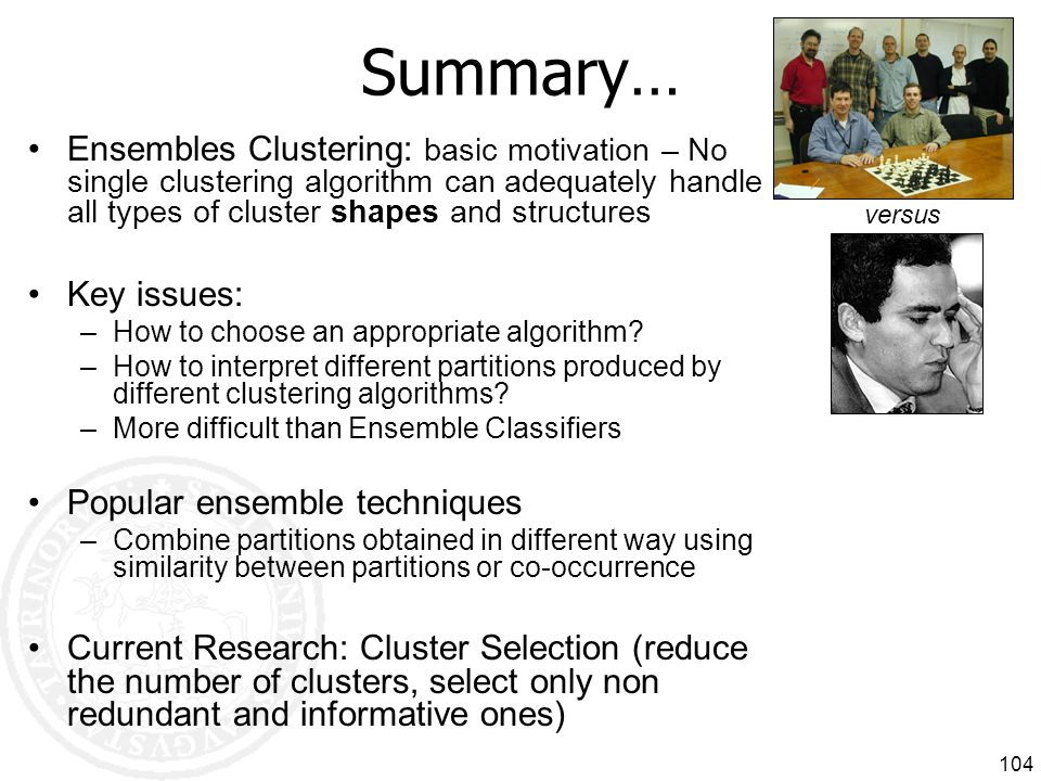 Summary… Ensembles Clustering: basic motivation – No single clustering algorithm can adequately handle all types of cluster shapes and structures.