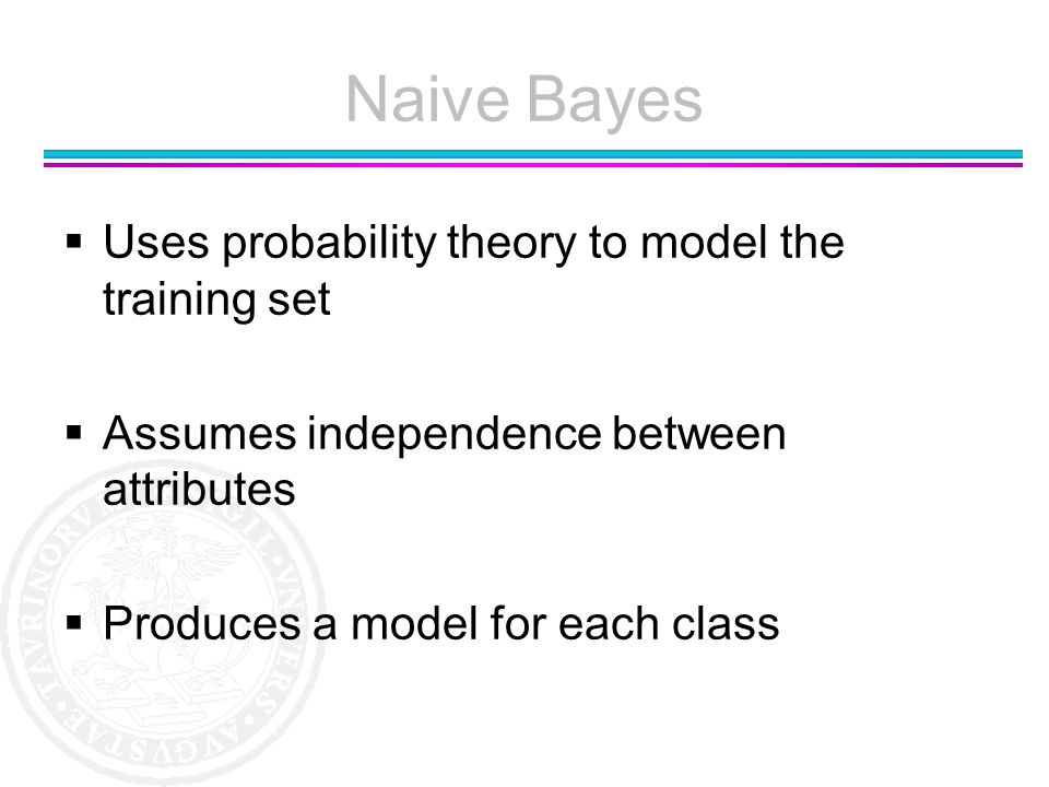 Naive Bayes Uses probability theory to model the training set