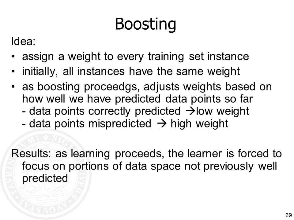 Boosting Idea: assign a weight to every training set instance