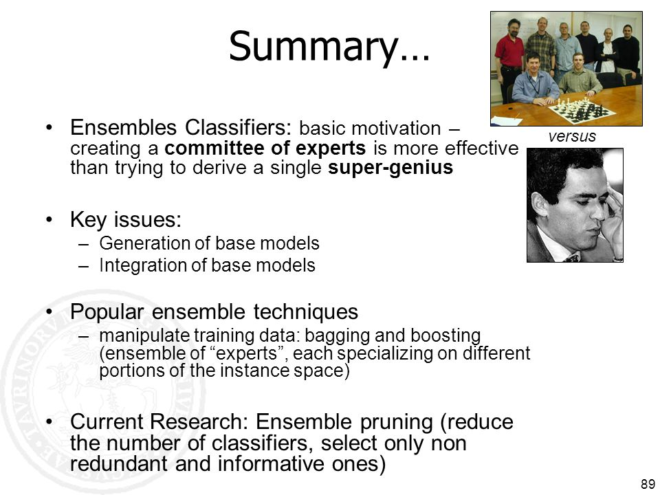 Summary… Ensembles Classifiers: basic motivation – creating a committee of experts is more effective than trying to derive a single super-genius.