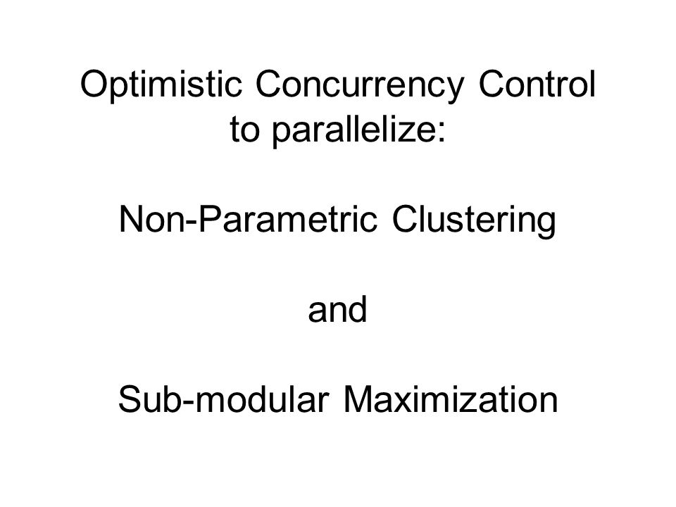 Optimistic Concurrency Control to parallelize: Non-Parametric Clustering and Sub-modular Maximization