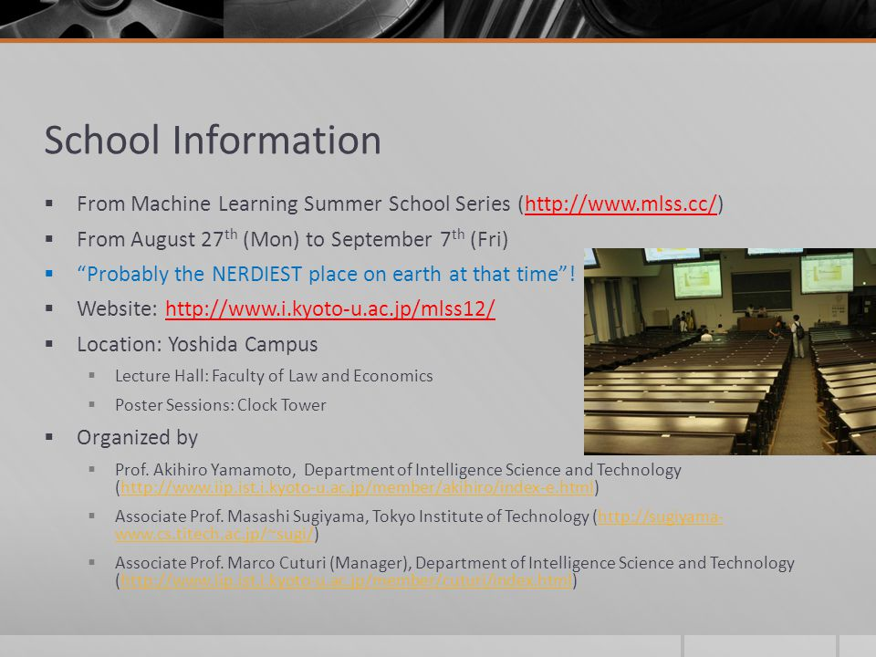 School Information From Machine Learning Summer School Series (http://www.mlss.cc/) From August 27th (Mon) to September 7th (Fri)