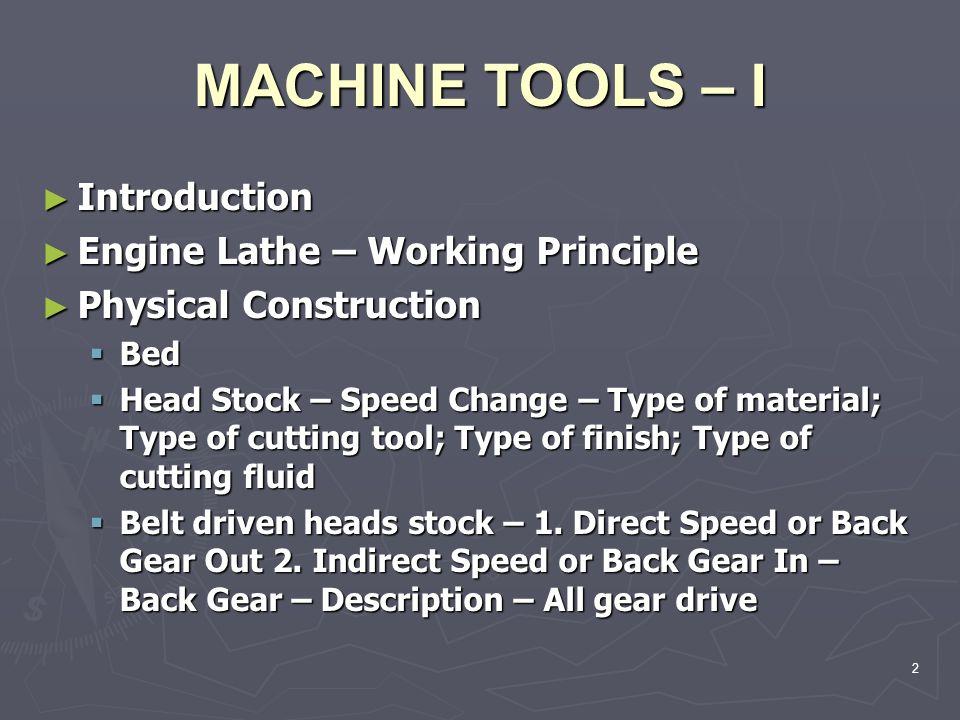 MACHINE TOOLS – I Introduction Engine Lathe – Working Principle