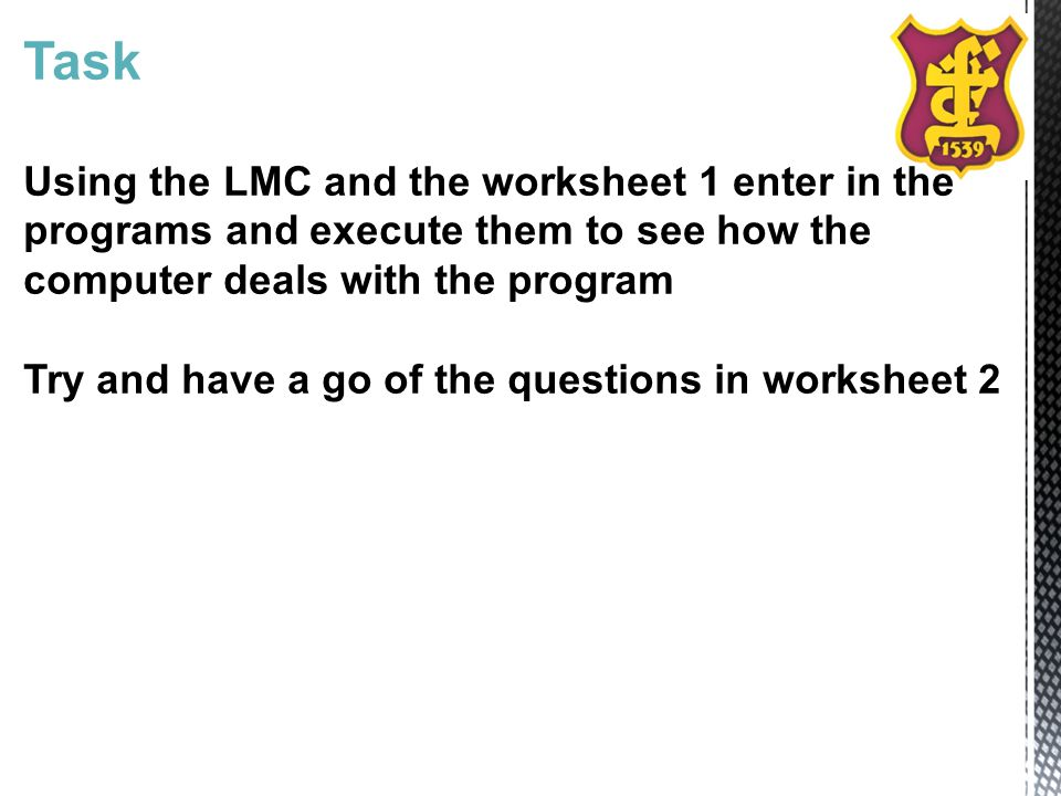 Task Using the LMC and the worksheet 1 enter in the programs and execute them to see how the computer deals with the program Try and have a go of the questions in worksheet 2
