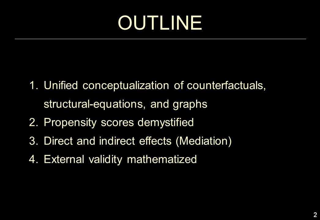 OUTLINE Unified conceptualization of counterfactuals, structural-equations, and graphs. Propensity scores demystified.