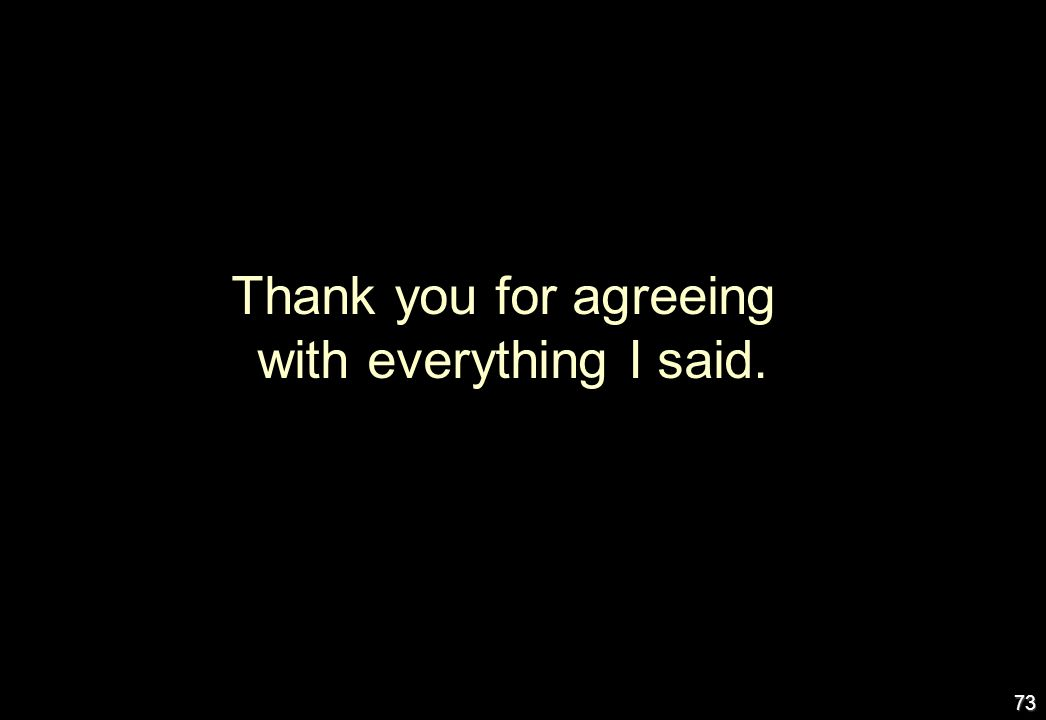 Thank you for agreeing with everything I said.