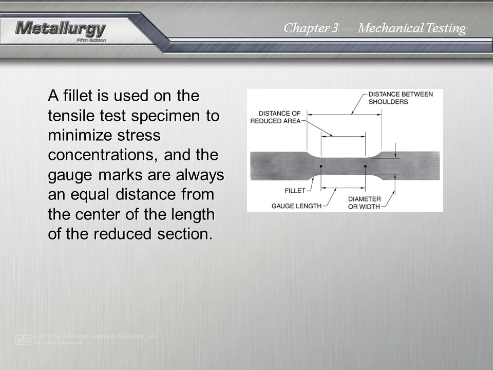 A fillet is used on the tensile test specimen to minimize stress concentrations, and the gauge marks are always an equal distance from the center of the length of the reduced section.