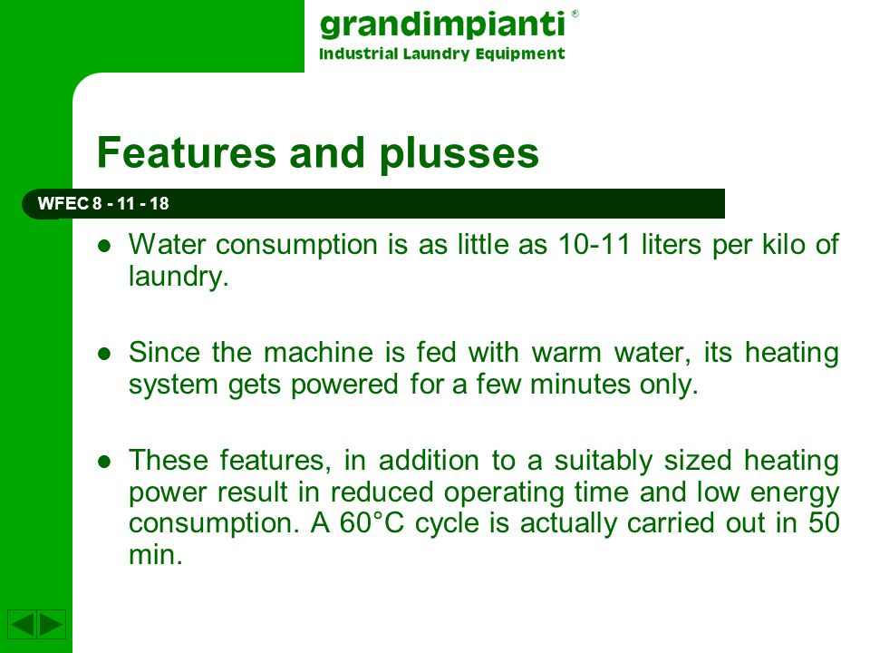 Features and plusses WFEC 8 - 11 - 18. Water consumption is as little as 10-11 liters per kilo of laundry.