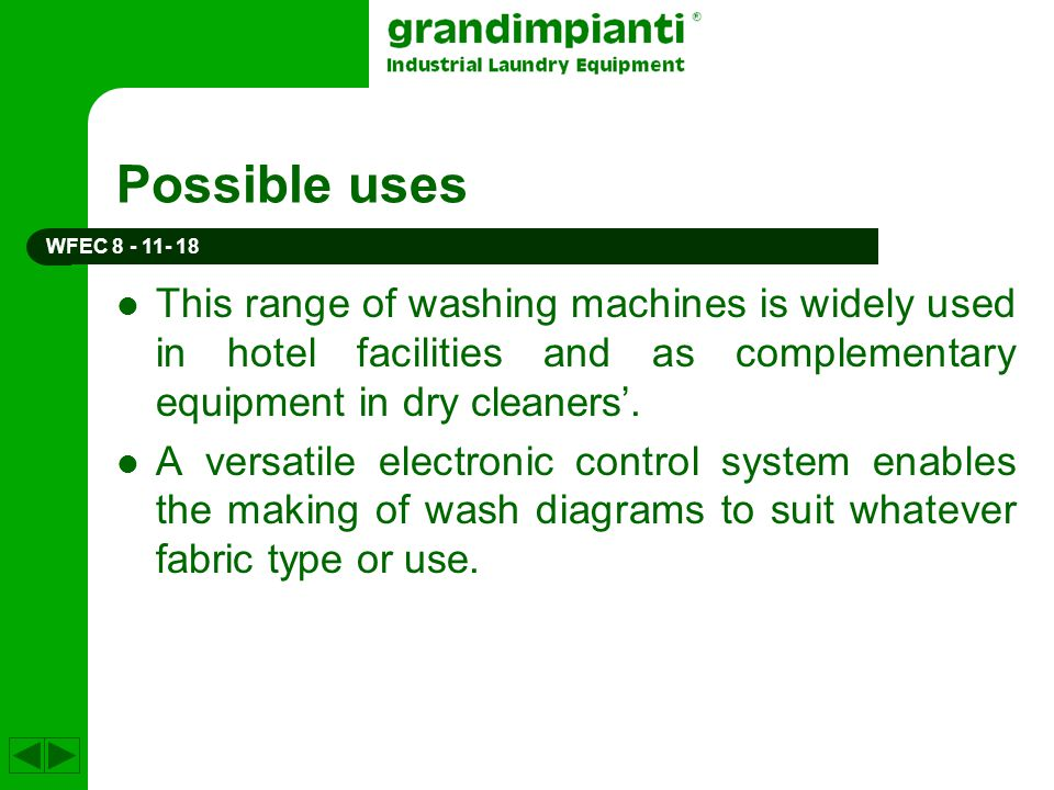 Possible uses WFEC 8 - 11- 18. This range of washing machines is widely used in hotel facilities and as complementary equipment in dry cleaners'.