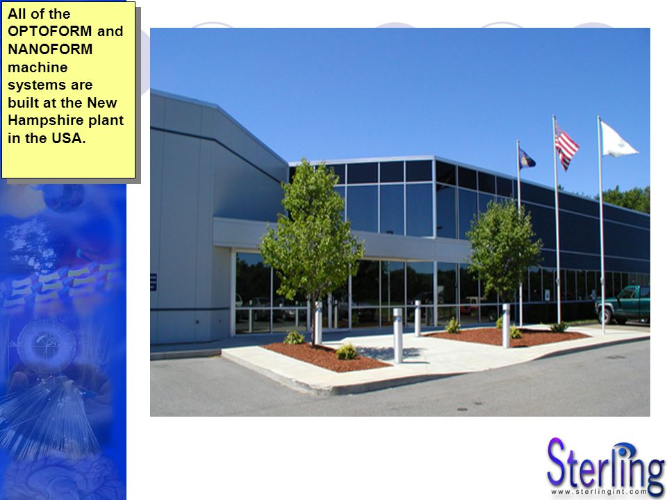 All of the OPTOFORM and NANOFORM machine systems are built at the New Hampshire plant in the USA.