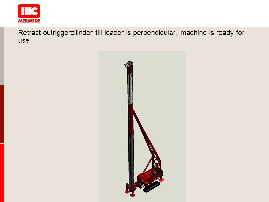 Retract outriggercilinder till leader is perpendicular, machine is ready for use