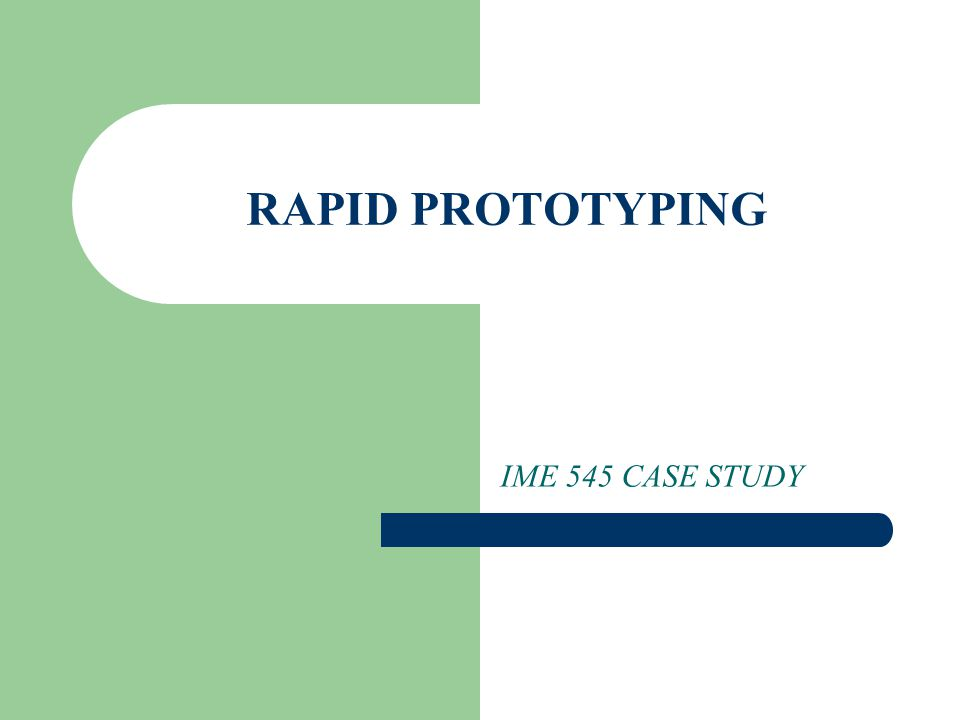 RAPID PROTOTYPING IME 545 CASE STUDY