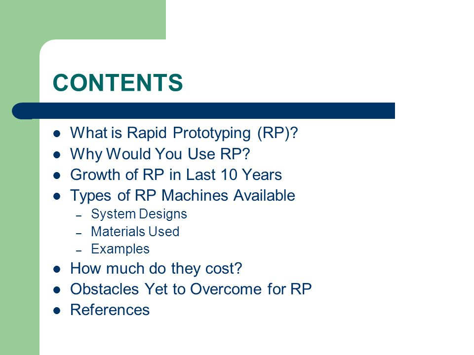 CONTENTS What is Rapid Prototyping (RP) Why Would You Use RP