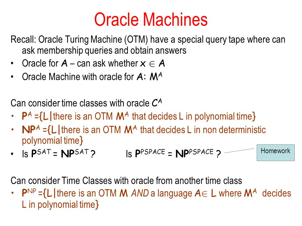 Oracle Machines Recall: Oracle Turing Machine (OTM) have a special query tape where can ask membership queries and obtain answers.