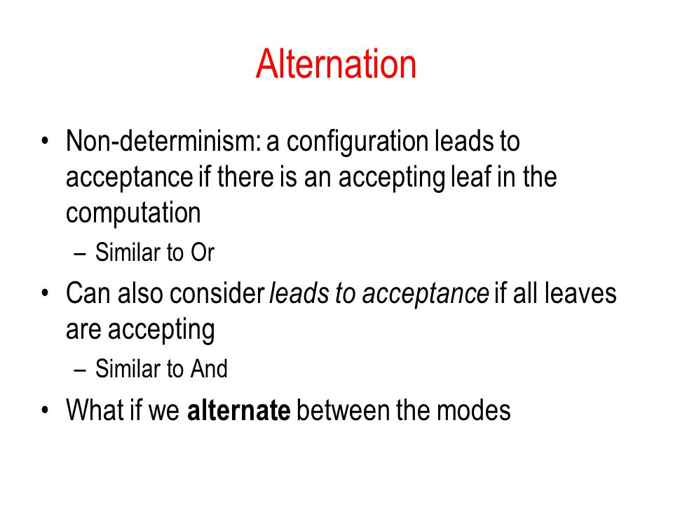 Alternation Non-determinism: a configuration leads to acceptance if there is an accepting leaf in the computation.