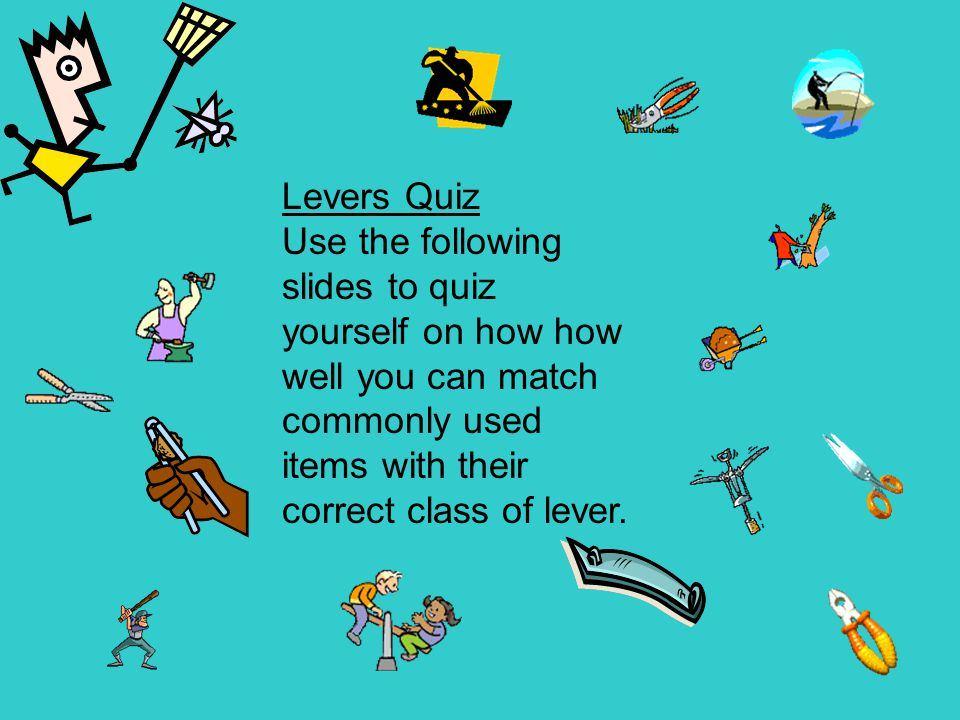 Levers Quiz Use the following slides to quiz yourself on how how well you can match commonly used items with their correct class of lever.