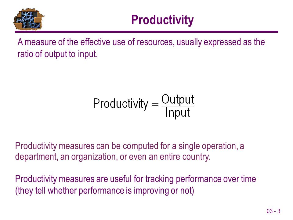 Productivity A measure of the effective use of resources, usually expressed as the ratio of output to input.
