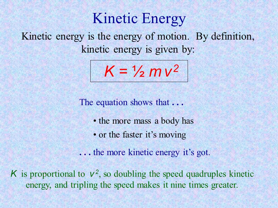 Kinetic Energy Kinetic energy is the energy of motion. By definition, kinetic energy is given by: K = ½ m v 2.