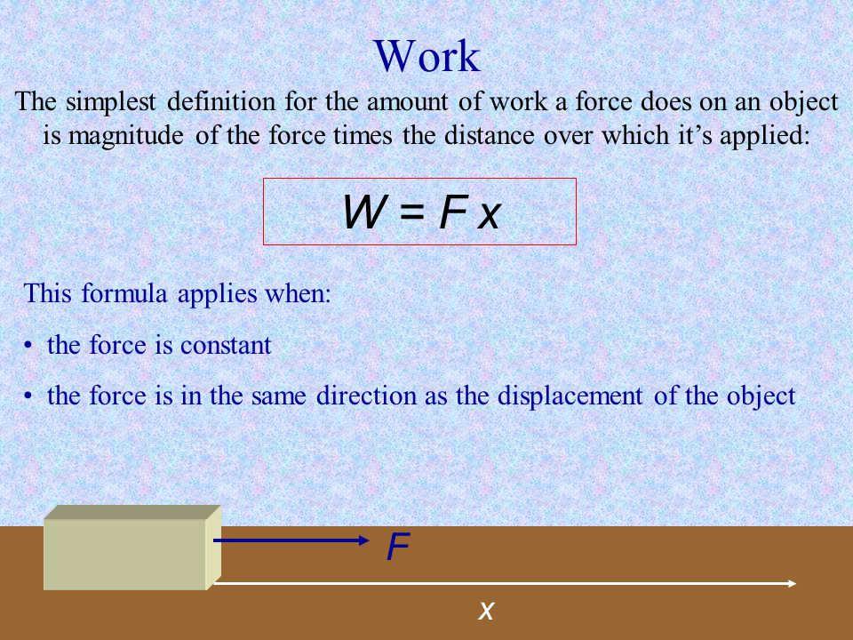 Work The simplest definition for the amount of work a force does on an object is magnitude of the force times the distance over which it's applied: