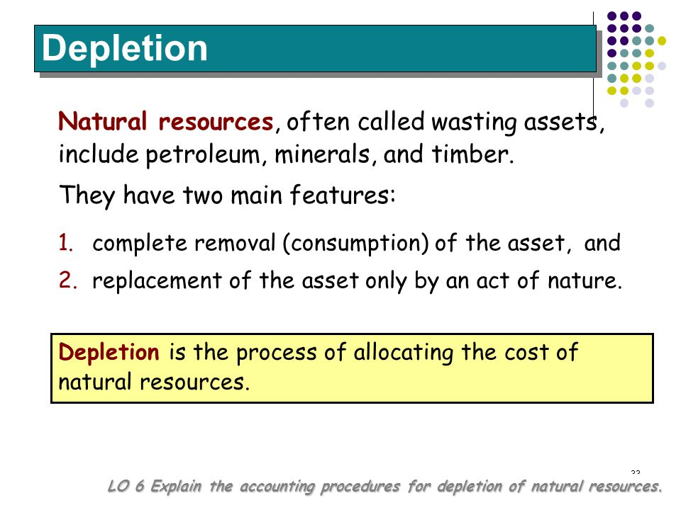 Depletion Natural resources, often called wasting assets, include petroleum, minerals, and timber. They have two main features: