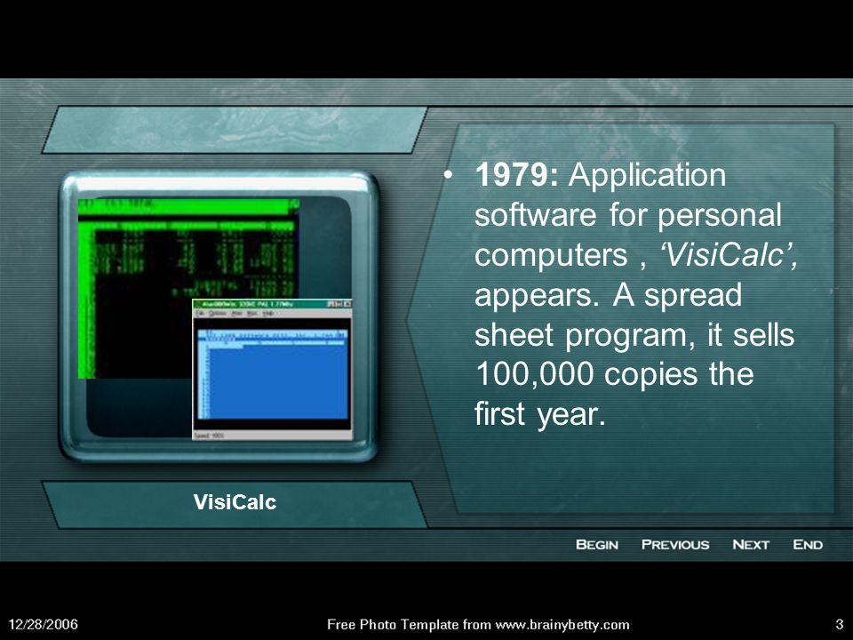 1979: Application software for personal computers , 'VisiCalc', appears. A spread sheet program, it sells 100,000 copies the first year.