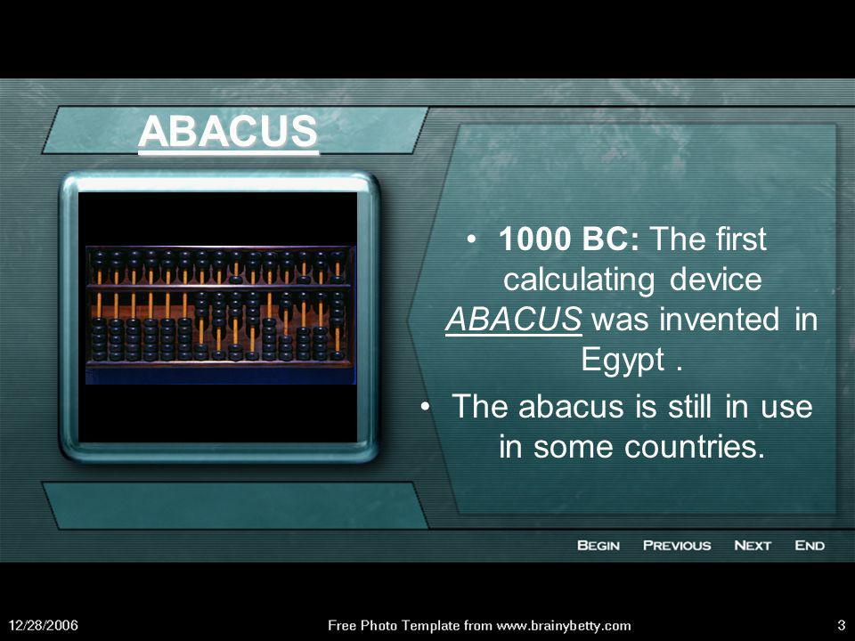 ABACUS 1000 BC: The first calculating device ABACUS was invented in Egypt .