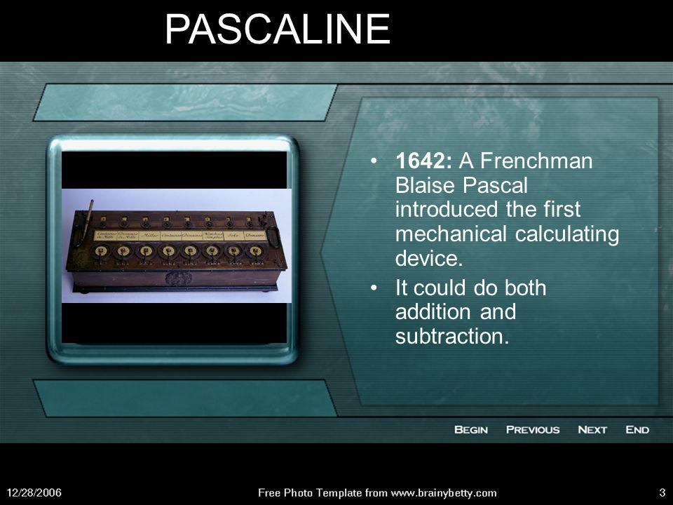 PASCALINE 1642: A Frenchman Blaise Pascal introduced the first mechanical calculating device.