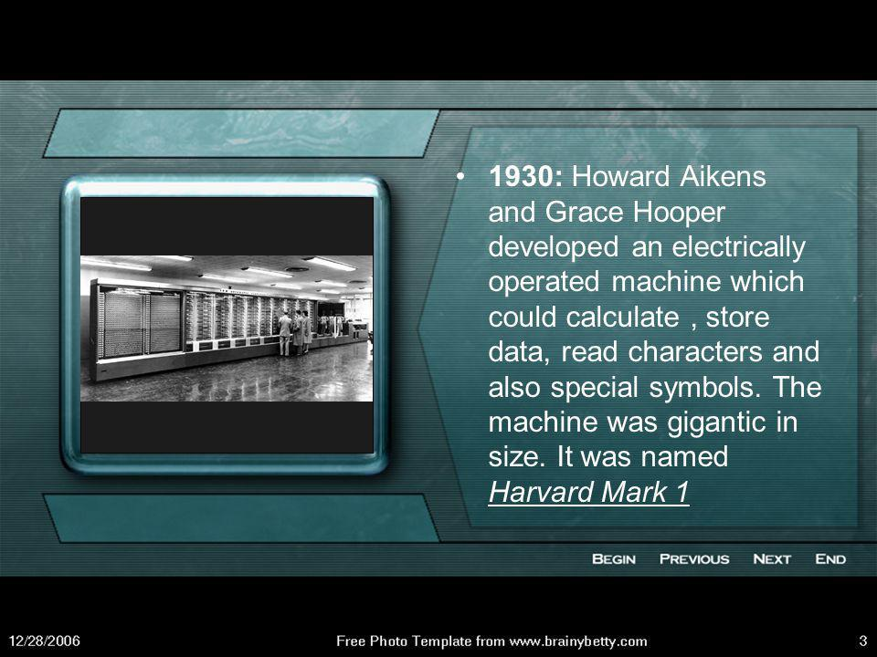 1930: Howard Aikens and Grace Hooper developed an electrically operated machine which could calculate , store data, read characters and also special symbols.