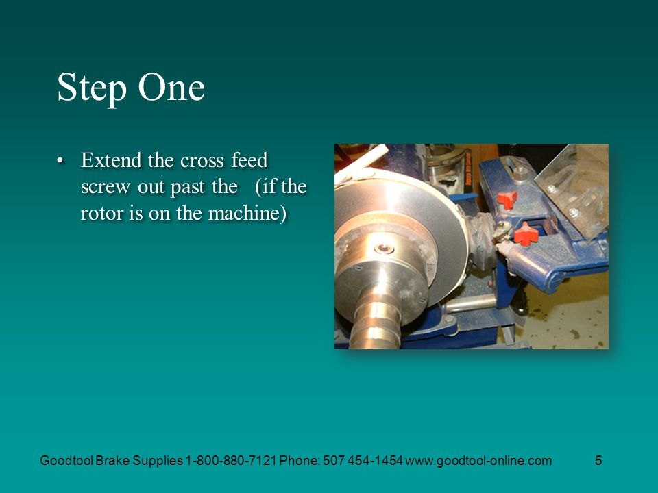 Step One Extend the cross feed screw out past the (if the rotor is on the machine)