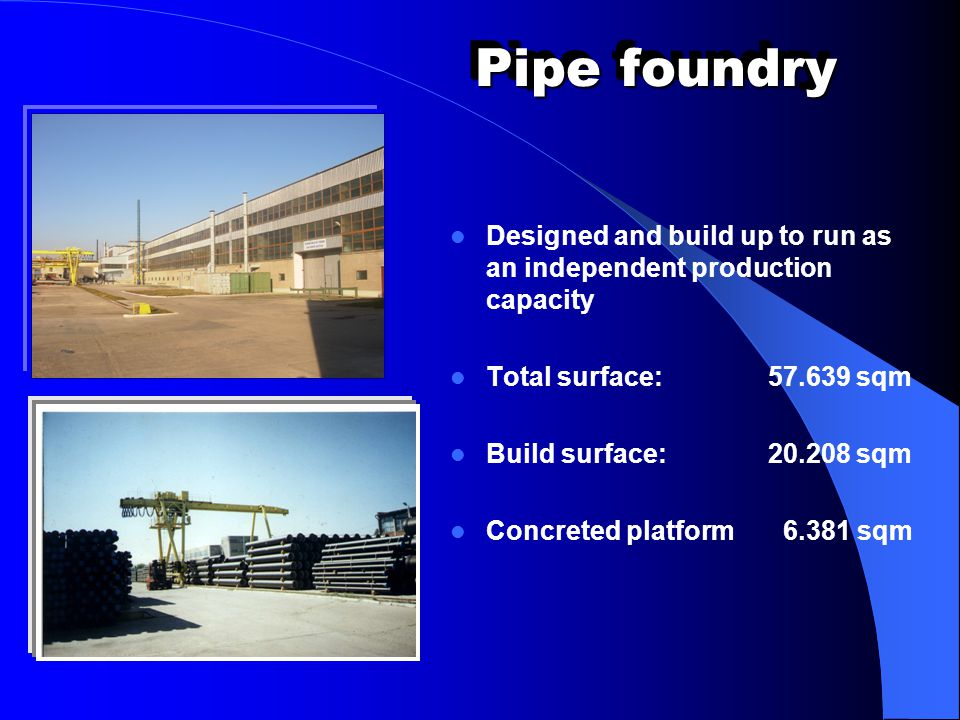 Pipe foundry Designed and build up to run as an independent production capacity. Total surface: 57.639 sqm.