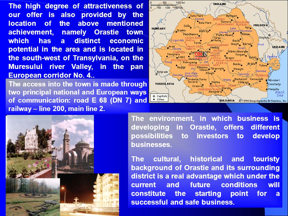 The high degree of attractiveness of our offer is also provided by the location of the above mentioned achievement, namely Orastie town which has a distinct economic potential in the area and is located in the south-west of Transylvania, on the Muresului river Valley, in the pan European corridor No. 4..