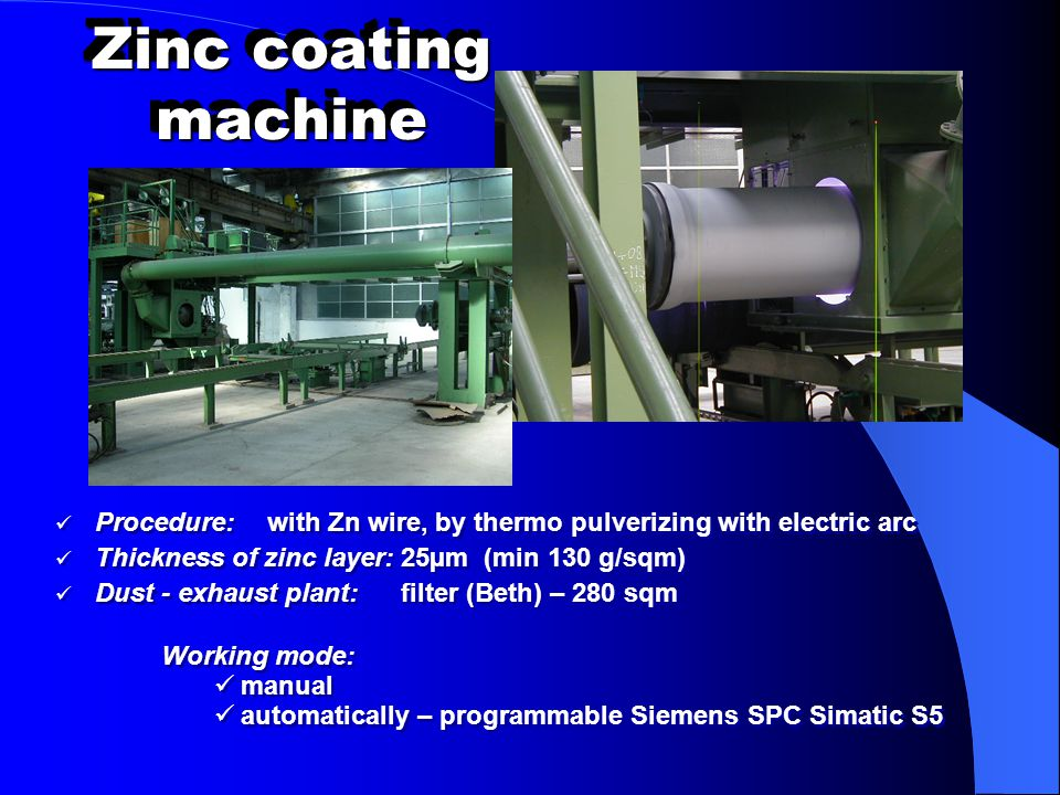 Zinc coating machine Procedure: with Zn wire, by thermo pulverizing with electric arc. Thickness of zinc layer: 25µm (min 130 g/sqm)