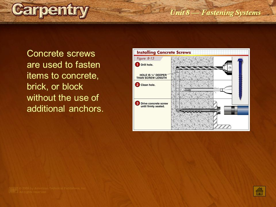 Concrete screws are used to fasten items to concrete, brick, or block without the use of additional anchors.