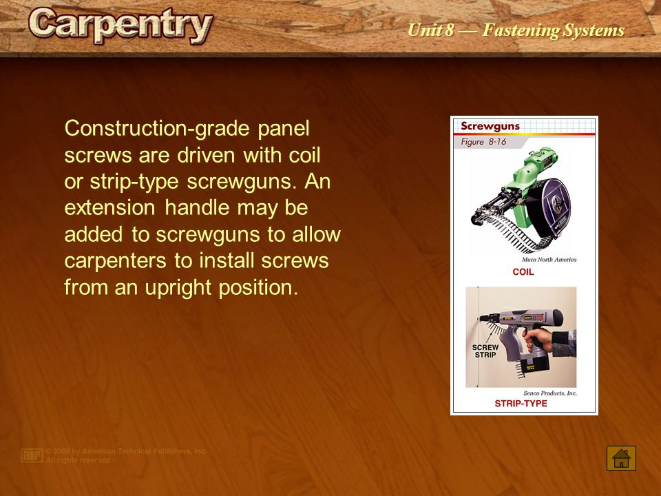 Construction-grade panel screws are driven with coil or strip-type screwguns. An extension handle may be added to screwguns to allow carpenters to install screws from an upright position.