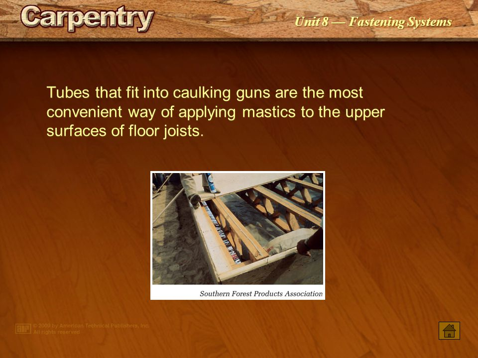 Tubes that fit into caulking guns are the most convenient way of applying mastics to the upper surfaces of floor joists.